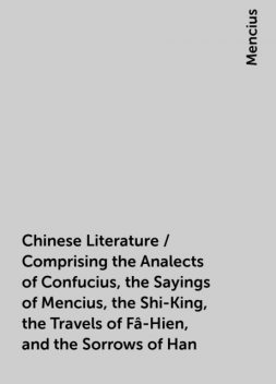 Chinese Literature / Comprising the Analects of Confucius, the Sayings of Mencius, the Shi-King, the Travels of Fâ-Hien, and the Sorrows of Han, Mencius