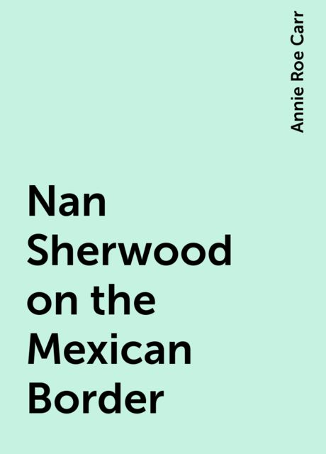 Nan Sherwood on the Mexican Border, Annie Roe Carr