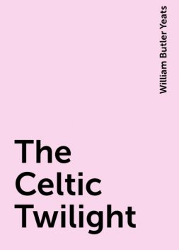 The Celtic Twilight, William Butler Yeats