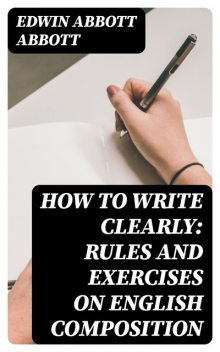 How to Write Clearly: Rules and Exercises on English Composition, Edwin Abbott