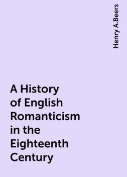 A History of English Romanticism in the Eighteenth Century, Henry A.Beers