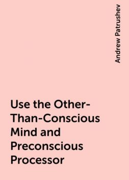 Use the Other-Than-Conscious Mind and Preconscious Processor, Andrew Patrushev