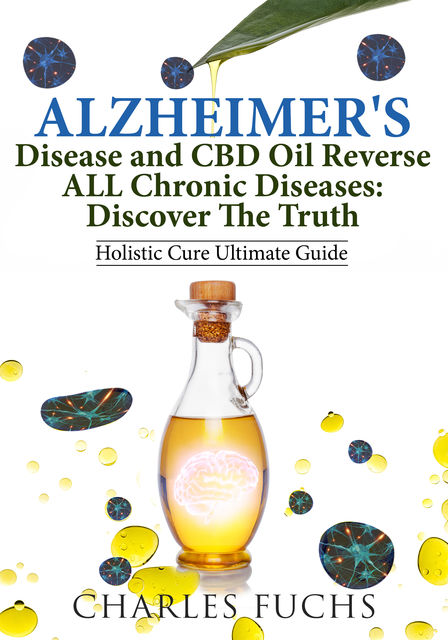 Alzheimer's Disease and CBD Oil Reverse ALL Chronic DiseasesDiscover The Truth, Charles Fuchs
