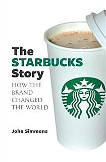 The Starbucks Story. How the brand changed the world, John Simmons