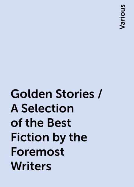 Golden Stories / A Selection of the Best Fiction by the Foremost Writers, Various