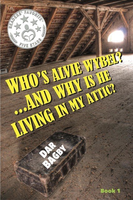 Who's Alvie Wybel? …and Why Is He Living in my Attic, Dar Bagby
