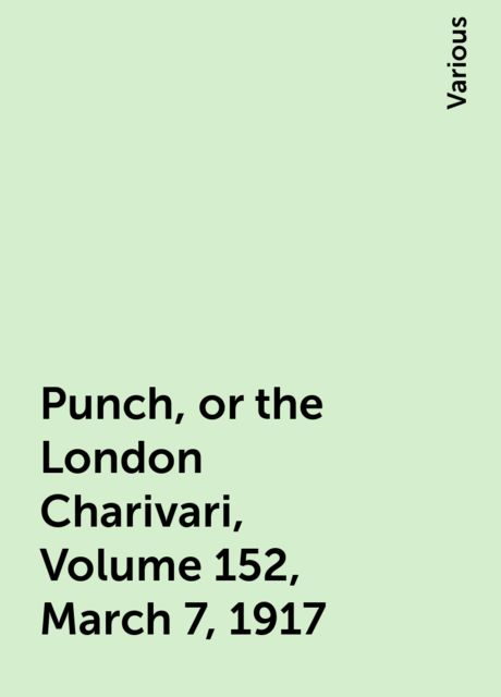Punch, or the London Charivari, Volume 152, March 7, 1917, Various