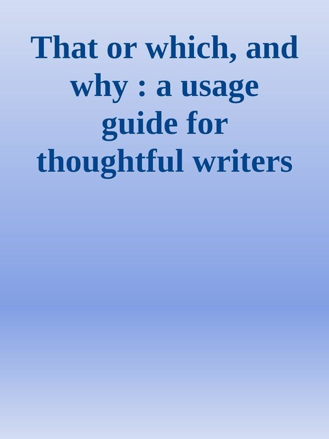 That or which, and why : a usage guide for thoughtful writers and editors,