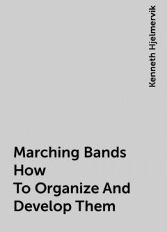 Marching Bands How To Organize And Develop Them, Kenneth Hjelmervik