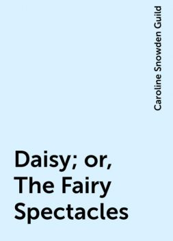 Daisy; or, The Fairy Spectacles, Caroline Snowden Guild