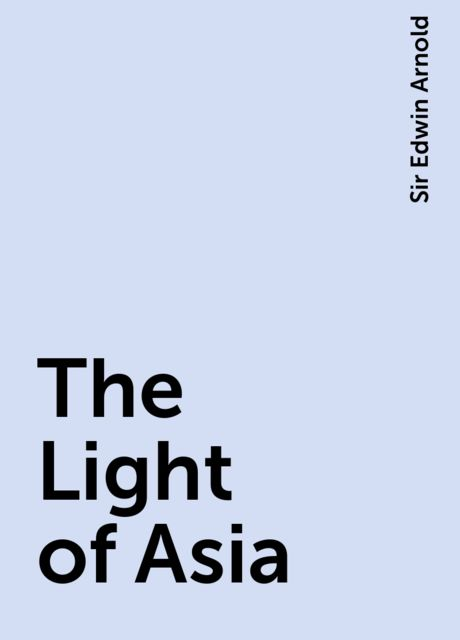 The Light of Asia, Sir Edwin Arnold