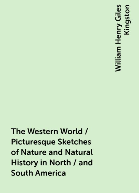 The Western World / Picturesque Sketches of Nature and Natural History in North / and South America, William Henry Giles Kingston