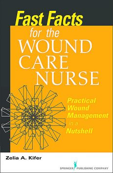 Fast Facts for Wound Care Nursing, RN, BSN, CWS, Zelia A. Kifer