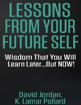 Lessons from Your Future Self: Wisdom That You Will Learn Laterbut Now!!!, David Jordan, K.Lamar Pollard