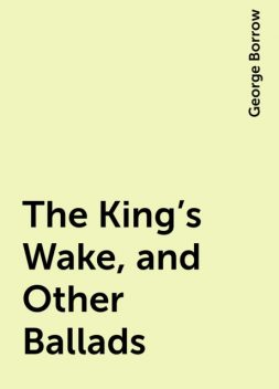 The King's Wake, and Other Ballads, George Borrow