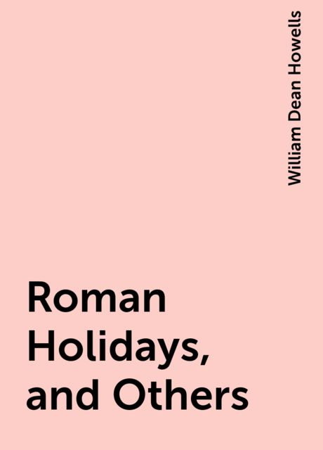 Roman Holidays, and Others, William Dean Howells