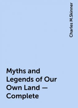 Myths and Legends of Our Own Land — Complete, Charles M.Skinner