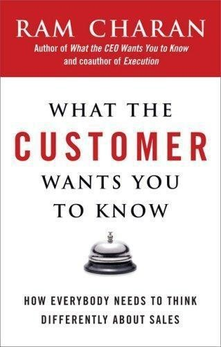 What the Customer Wants You to Know: How Everybody Needs to Think Differently About Sales, Ram Charan