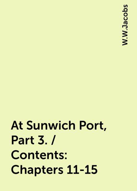 At Sunwich Port, Part 3. / Contents: Chapters 11-15, W.W.Jacobs
