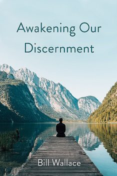 Awakening Our Discernment, Bill Wallace