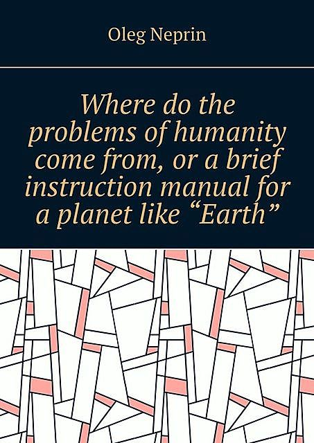 "Where do the problems of humanity come from, or a brief instruction manual for a planet like ""Earth"", Oleg Neprin"