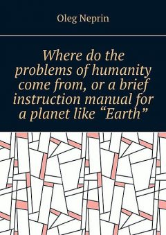 """Where do the problems of humanity come from, or a brief instruction manual for a planet like """"Earth"""", Oleg Neprin"""