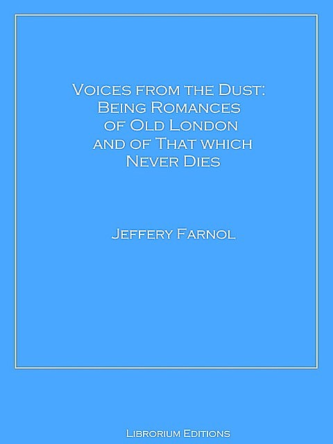 Voices from the Dust: Being Romances of Old London and of That Which Never Dies, Jeffery Farnol