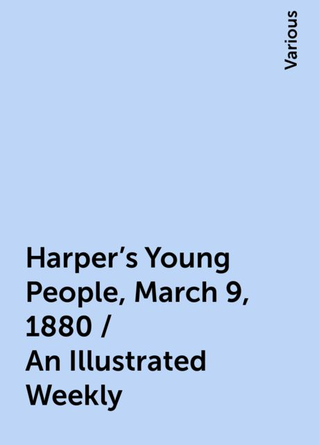 Harper's Young People, March 9, 1880 / An Illustrated Weekly, Various