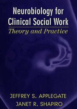 Neurobiology for Clinical Social Work: Theory and Practice (Norton Series on Interpersonal Neurobiology), Jeffrey S. Applegate, Janet R. Shapiro