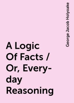 A Logic Of Facts / Or, Every-day Reasoning, George Jacob Holyoake
