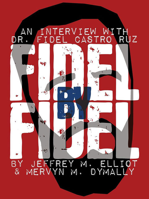 Fidel By Fidel: An Interview With Dr. Fidel Castro Ruz, Fidel Castro, Jeffrey M. Elliott