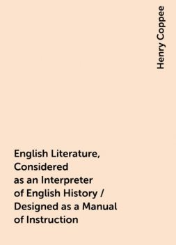 English Literature, Considered as an Interpreter of English History / Designed as a Manual of Instruction, Henry Coppee