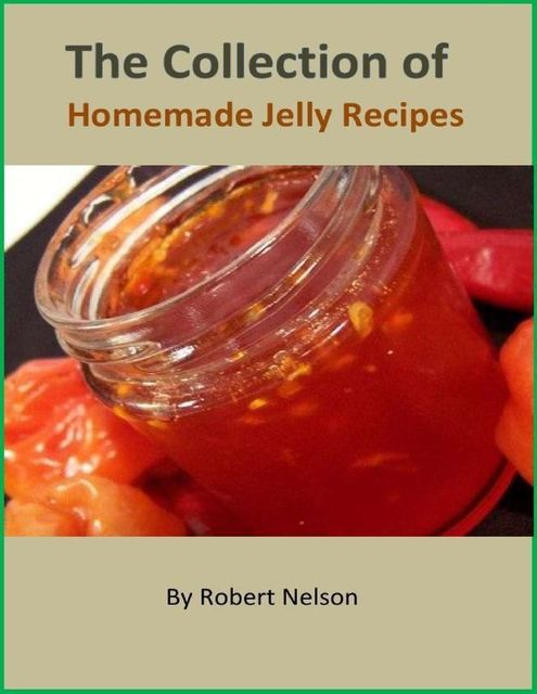 The Collection of Homemade Jelly Recipes, Robert H. Nelson