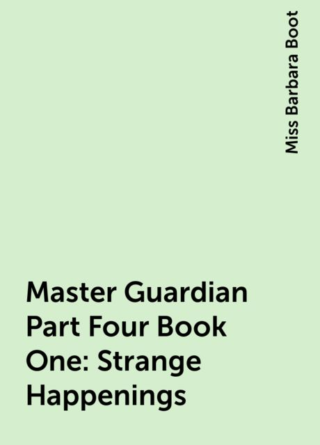 Master Guardian Part Four Book One: Strange Happenings, Miss Barbara Boot