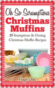 Oh So Scrumptious Christmas Muffins: 25 Scrumptious & Oowing Christmas Muffin Recipes, Ginger Wood