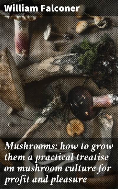 Mushrooms: how to grow them a practical treatise on mushroom culture for profit and pleasure, William Falconer