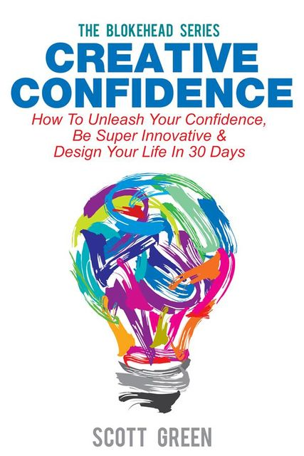 Creative Confidence : How To Unleash Your Confidence, Be Super Innovative & Design Your Life In 30 Days, Scott Green