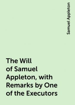 The Will of Samuel Appleton, with Remarks by One of the Executors, Samuel Appleton