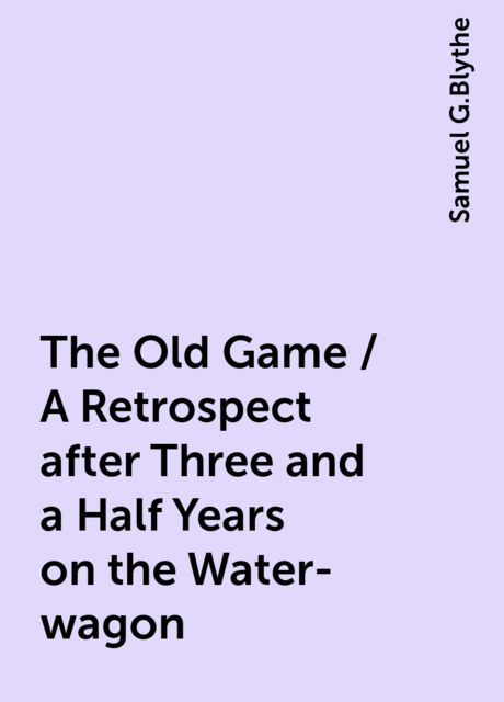 The Old Game / A Retrospect after Three and a Half Years on the Water-wagon, Samuel G.Blythe
