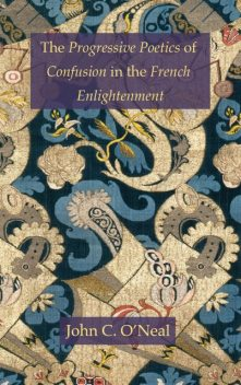 The Progressive Poetics of Confusion in the French Enlightenment, John C.O'Neal