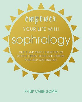 Empower Your Life with Sophrology, Philip Carr-Gomm