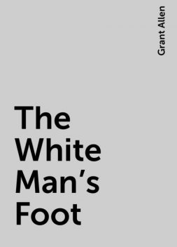 The White Man's Foot, Grant Allen