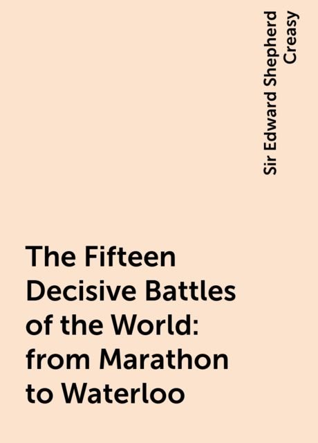 The Fifteen Decisive Battles of the World: from Marathon to Waterloo, Sir Edward Shepherd Creasy