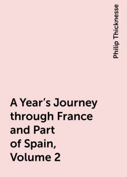A Year's Journey through France and Part of Spain, Volume 2, Philip Thicknesse