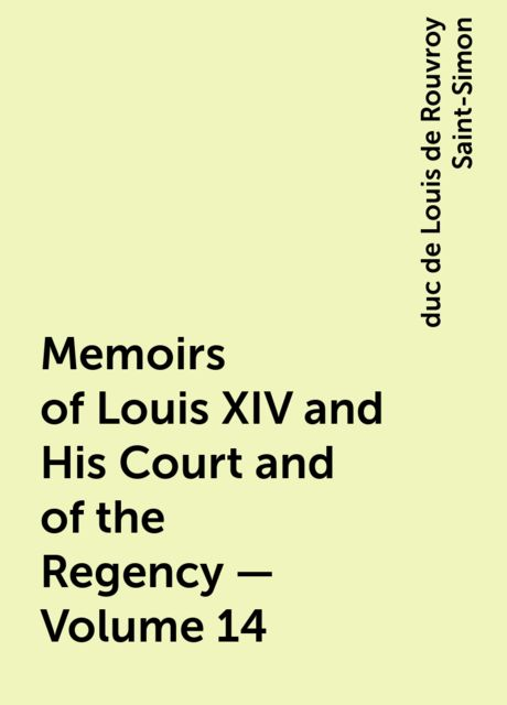 Memoirs of Louis XIV and His Court and of the Regency — Volume 14, duc de Louis de Rouvroy Saint-Simon