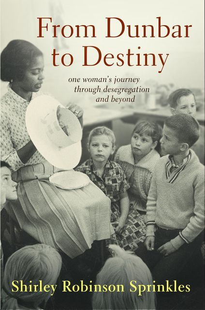 From Dunbar to Destiny: One Woman's Journey Through Desegregation and Beyond, Shirley R.Sprinkles