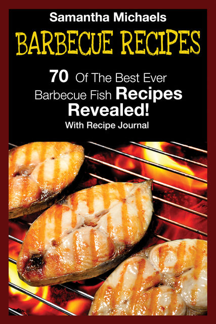 Barbecue Recipes: 70 Of The Best Ever Barbecue Fish RecipesRevealed!, Samantha Michaels