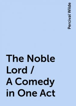 The Noble Lord / A Comedy in One Act, Percival Wilde