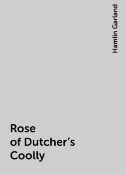 Rose of Dutcher's Coolly, Hamlin Garland