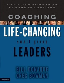 Coaching Life-Changing Small Group Leaders, Bill Donahue, Greg Bowman